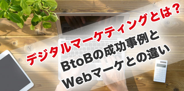 デジタルマーケティングとは?BtoB企業の成功事例とWebマーケティングとの違い