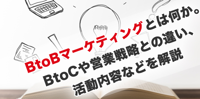 BtoBマーケティングとは何か。toCや営業戦略との違い、活動内容などを解説