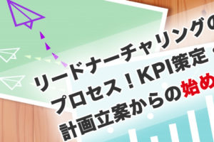 リードナーチャリングのプロセス!KPI策定・計画立案からの始め方